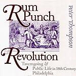 Rum Punch & Revolution: Taverngoing & Public Life in Eighteenth Century Philadelphia | Peter Thompson