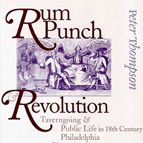 Rum Punch & Revolution: Taverngoing & Public Life in Eighteenth Century Philadelphia