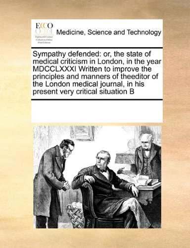 Read Online Sympathy defended: or, the state of medical criticism in London, in the year MDCCLXXXI Written to improve the principles and manners of theeditor of ... in his present very critical situation B pdf epub