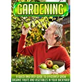 Gardening: A Quick And Easy Guide To Efficiently Grow Organic Fruits And Vegetables In Your Backyard! (Organic garden for beginners, Herb gardening, Urban ... Fruit gardening, Vegetable gardens)