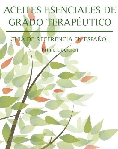 Aceites Esenciales De Grado Terapeutico: Guia De Referencia En Espanol (Spanish Edition)