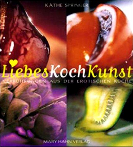 LiebesKochKunst. Verführungen Aus Der Erotischen Küche.