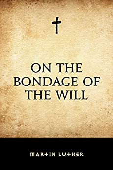 On the Bondage of the Will by [Martin Luther]