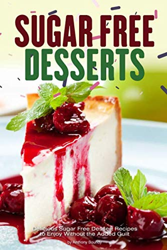 (Sugar Free Desserts: Delicious Sugar Free Dessert Recipes to Enjoy Without the Added Guilt)