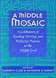 A Middle Mosaic : A Celebration of Reading, Writing and Reflective Practice at the Middle Level, Close, Elizabeth and Ramsey, Katherine D., 0814100341