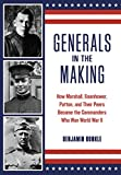 Generals in the Making: How Marshall, Eisenhower, Patton, and Their Peers Became the Commanders Who Won World War II