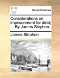 Considerations on Imprisonment for Debt; by James Stephen, James Stephen, 1170103723