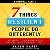 7 Things Emotionally Resilient People Do Differently: What They Do, How They Do It, and How It Can Help You Succeed in Life and Business