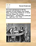 An Exact Abridgment of All the Statutes of King William and Queen Mary, and of King William III in Force and Use Begun by Joseph Washington Revi, See Notes Multiple Contributors, 1170060803
