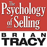 The Psychology of Selling: Increase Your Sales Faster and Easier Than You Ever Thought Possible | Brian Tracy
