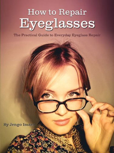 How to Repair Eyeglasses: The Practical guide to Everyday Eyeglass - How Clean Scratched To Glasses