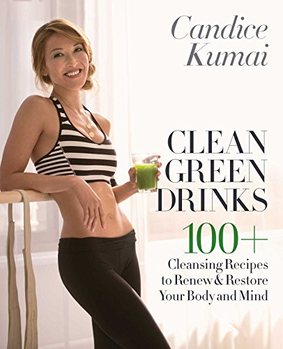 Clean Green Drinks: 100+ Cleansing Recipes to Renew & Restore Your Body and Mind by Candice Kumai