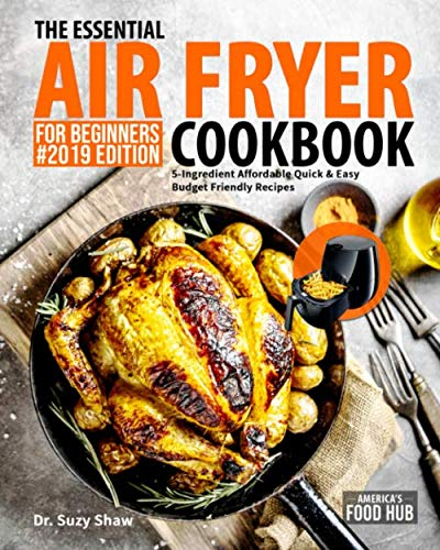 The Essential Air Fryer Cookbook for Beginners #2019: 5-Ingredient Affordable, Quick & Easy Budget Friendly Recipes | Fry, Bake, Grill & Roast Most Wanted Family Meals