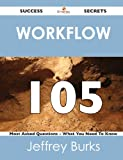 Workflow 105 Success Secrets - 105 Most Asked Questions on Workflow - What You Need to Know, Jeffrey Burks, 1488516367