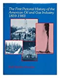 img - for The First Pictorial History of the American Oil and Gas Industry 1859-1983 book / textbook / text book