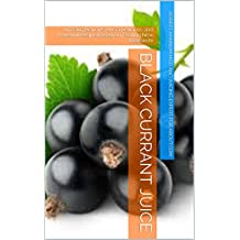 Black Currant Juice: Amazing Benefits Plus a Delicious and Powerful Recipe Based On Exciting New Research!