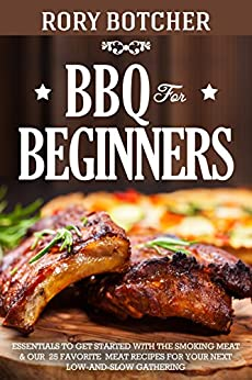BBQ for Beginners: Essentials to Get Started with the Smoking Meat & Our 25 Favorite Meat Recipes For Your Next Low-And-Slow Gathering (Rory's Meat Kitchen) by [Botcher, Rory]