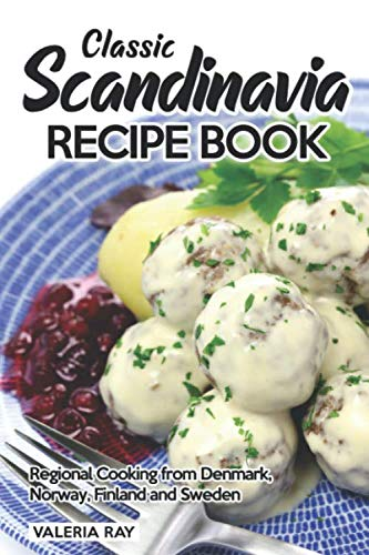 Classic Scandinavia Recipe Book: Regional Cooking from Denmark, Norway, Finland and Sweden by Valeria Ray