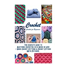 Crochet: Crochet for Beginners - The Complete Guide to Mastering Crocheting in 24 Hours or Less! + Bonus Crochet Patterns & Crochet Stitches (With Pictures!)