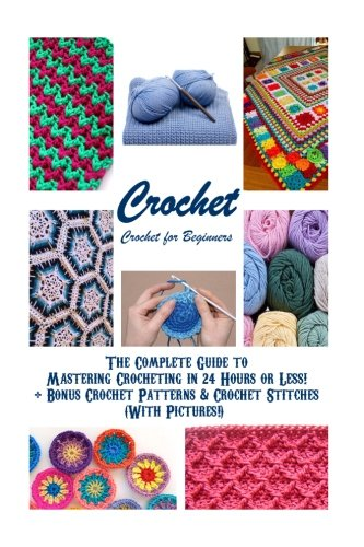 Crochet: Crochet for Beginners - The Complete Guide to Mastering Crocheting in 24 Hours or Less! + Bonus Crochet Patterns & Crochet Stitches (With ... stitches, knitting, knitting for (Crochet Knitting Patterns)