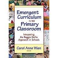 Emergent Curriculum in the Primary Classroom: Interpreting the Reggio Emilia Approach in Schools