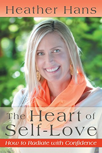 The Heart of Self-Love: How to Radiate with Confidence by [Hans, Heather]