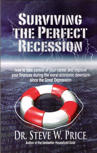 Surviving the Perfect Recession: How to Take Control of Your Career and Improve Your Finances During the Worst Economic Downturn Since the Great Depression