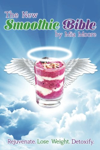 The New Smoothie Bible: Rejuvenate. Lose Weight. Detoxify by Mia Moore