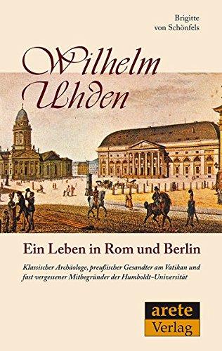Wilhelm Uhden: Ein Leben in Rom und Berlin: Klassischer Archäologe, preußischer Gesandter am Vatikan und fast vergessener Mitbegründer der Humboldt-Universität