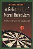 A Refutation of Moral Relativism: Interviews with an Absolutist, Peter Kreeft, 0898707315