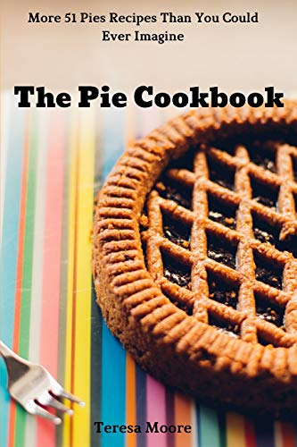 The Pie Cookbook:  More 51 Pies Recipes Than You Could Ever Imagine (Natural Food)