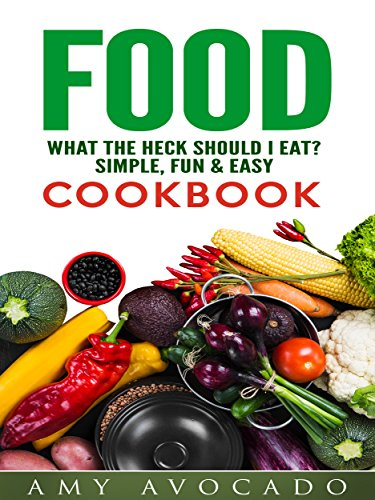 Food: What the Heck Should I Eat? Simple, Fun & Easy Cookbook by Amy Avocado