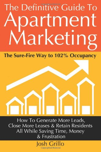 The Definitive Guide To Apartment Marketing: How To Generate More Leads, Close More Leases & Retain Residents All While Saving Time, Money & Frustration