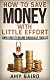 img - for Save Money With Little Effort: Save Money: How to Save Money Simple Ways To Become Financially Fearless (Save Money, Debt Free, Personal Finance, Saving Money Books) book / textbook / text book