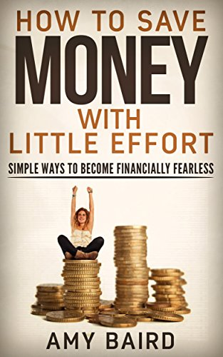 Save Money With Little Effort: Save Money: How to Save Money Simple Ways To Become Financially Fearless (Save Money, Debt Free, Personal Finance, Saving Money Books)