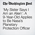 'My Sister Says I Am an Alien': A 9-Year-Old Applies to Be Nasa's Planetary Protection Officer | Amy B Wang