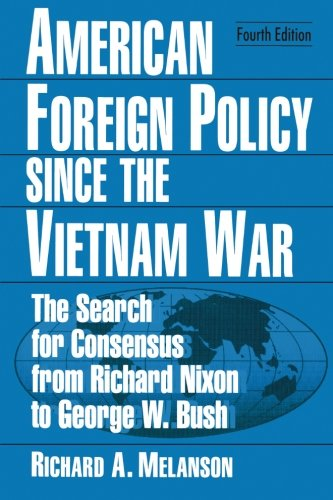 American Foreign Policy Since the Vietnam War: The Search for Consensus from Nixon to Clinton by Richard A Melanson