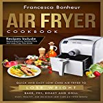 Air Fryer Cookbook: Quick and Easy Low Carb Air Fryer Recipes to Lose Weight: Bake, Fry, Roast and Grill | Francesca Bonheur