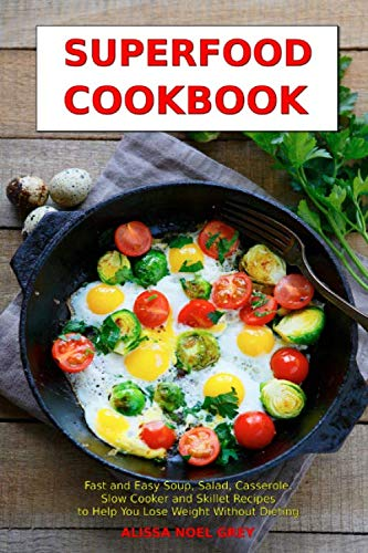 Superfood Cookbook: Fast and Easy Soup, Salad, Casserole, Slow Cooker and Skillet Recipes to Help You Lose Weight Without Dieting: Healthy Cooking for Weight Loss (Cleanse and Detox) (Diet Chicken Soup Recipes To Lose Weight)