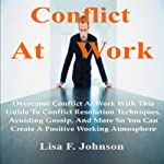 Conflict at Work; : Overcome Conflict at Work with This Guide to Conflict Resolution Techniques, Avoiding Gossip, and More  | Lisa F. Johnson