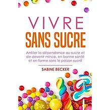 Vivre sans sucre: Arrêter la dépendance au sucre et de devenir mince, en bonne santé et en forme sans le poison sucré (French Edition)