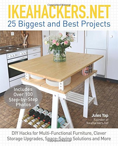 IKEAHACKERS.NET 25 Biggest and Best Projects: DIY Hacks for Multi-Functional Furniture, Clever Storage Upgrades, Space-Saving Solutions and (Best Diy Gifts)