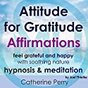 Attitude for Gratitude Affirmations: Feel Grateful and Happy with Soothing Nature Hypnosis & Meditation Speech by Joel Thielke Narrated by Catherine Perry
