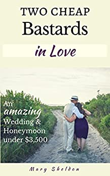 Two Cheap Bastards In Love: An Amazing Wedding & Honeymoon Under $3,500 by [Sheldon, Mary]