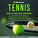 Tennis: Guide to Mastering Your Game: Strategies, Equipment, and Drills to Becoming a Complete Tennis Player Audiobook by Peter Williams Narrated by Martin James