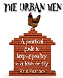 The Urban Hen: A Practical Guide to Keeping Poultry in a Town or City