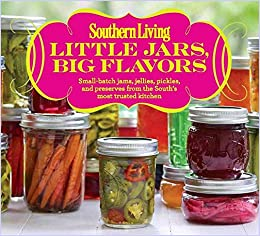 Southern Living Little Jars, Big Flavors: Small-batch jams, jellies, pickles, and preserves from the Souths most trusted kitchen