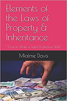 Elements of the Laws of Property & Inheritance: How to Write a Valid & Effective WILL