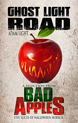 Ghost Light Road: A Selection from Bad Apples: Five Slices of Halloween Horror -