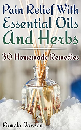 Pain Relief With Essential Oils And Herbs: 30 Homemade Remedies: (Essential Oils, Herbal Remedies) by [Dawson, Pamela ]